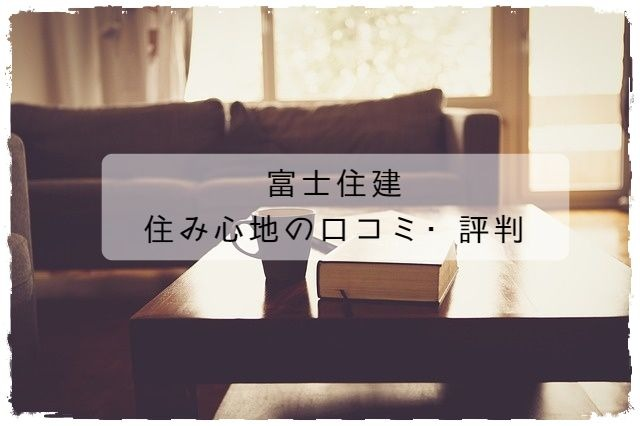 富士住建_住み心地の口コミ・評判