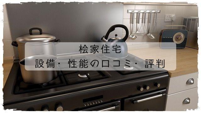 桧家住宅の設備・性能の口コミ・評判