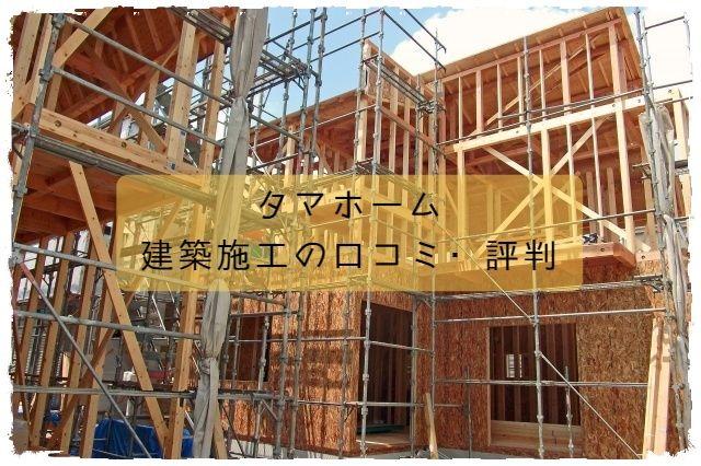 タマホーム_建築施工の口コミ・評判